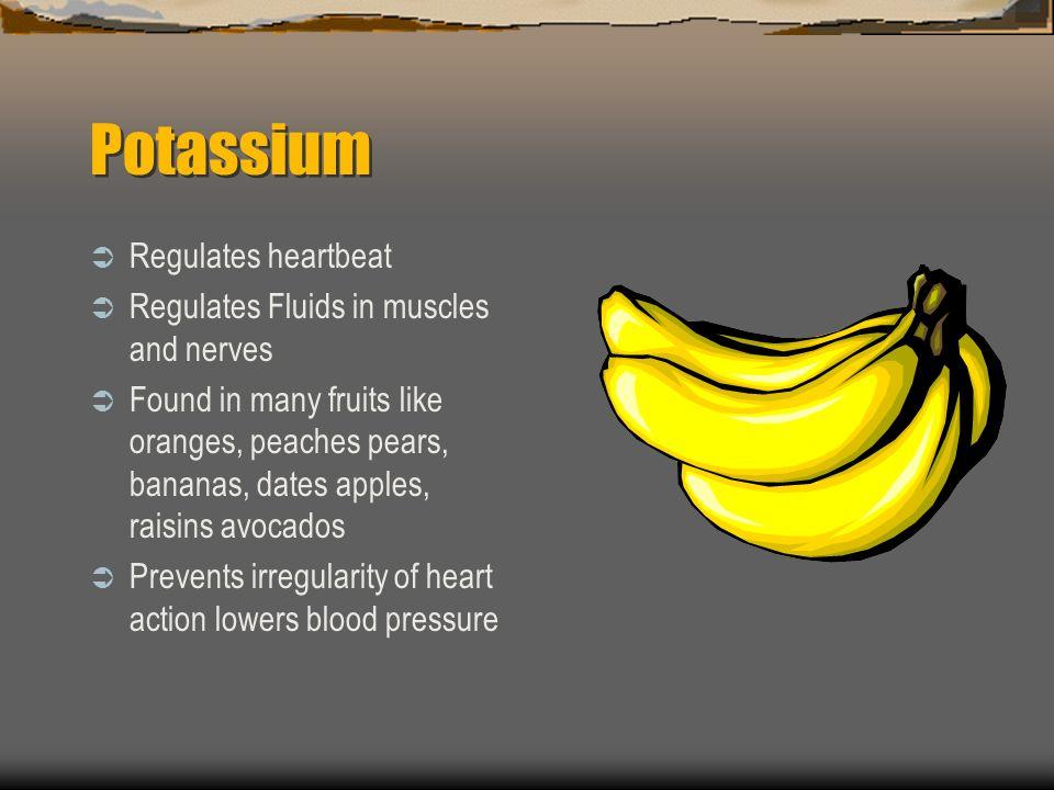 Potassium Regulates heartbeat Regulates Fluids in muscles and nerves