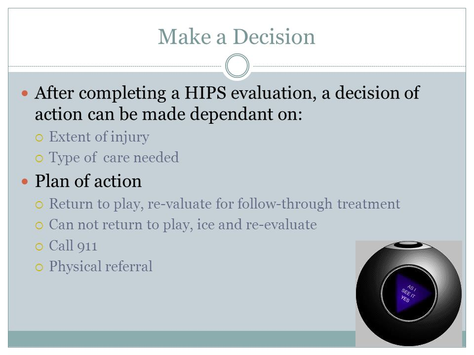 Make a Decision After completing a HIPS evaluation, a decision of action can be made dependant on: Extent of injury.