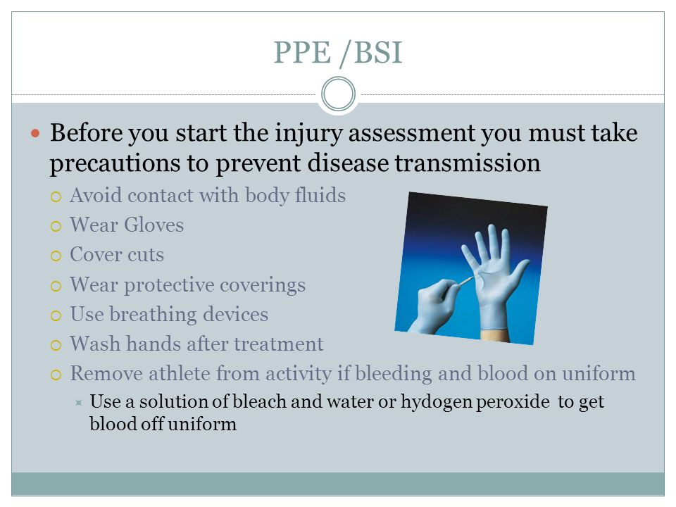 PPE /BSI Before you start the injury assessment you must take precautions to prevent disease transmission.