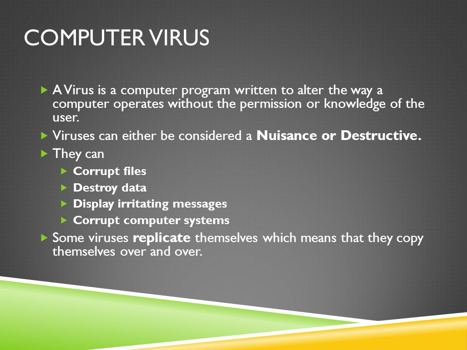 Computer Virus A Virus is a computer program written to alter the way a computer operates without the permission or knowledge of the user.
