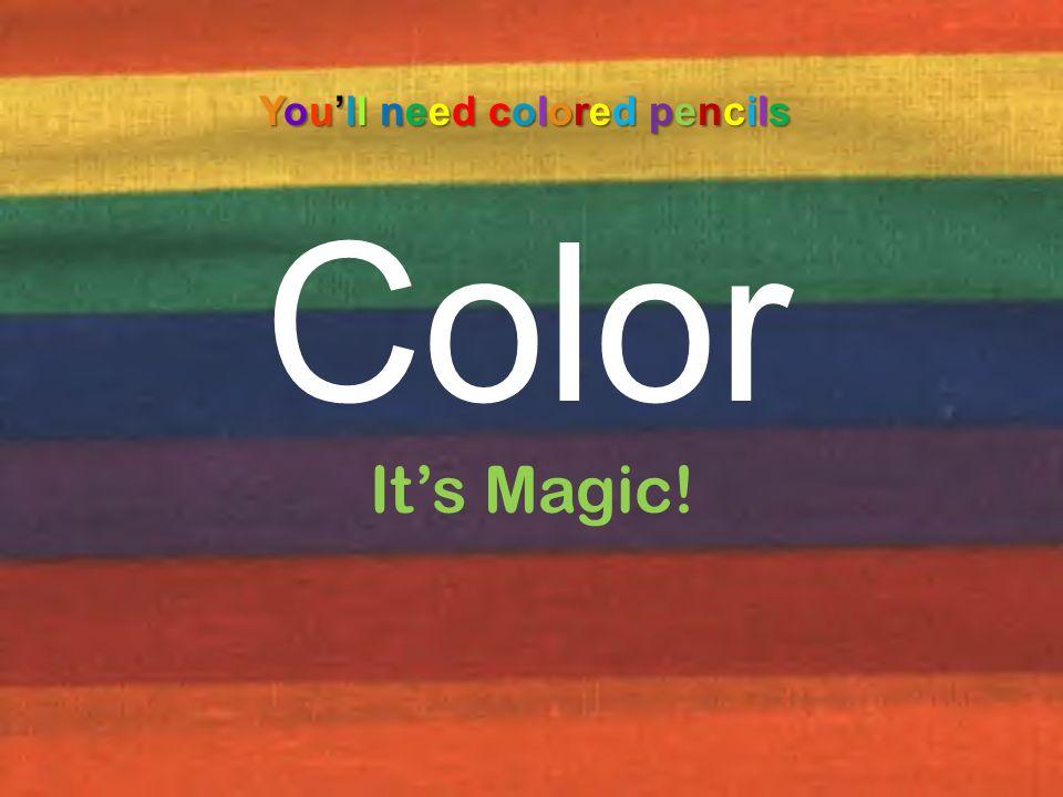 Color You'll need colored pencils It's Magic!