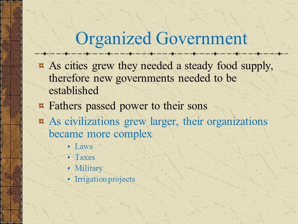 Organized Government As cities grew they needed a steady food supply, therefore new governments needed to be established.