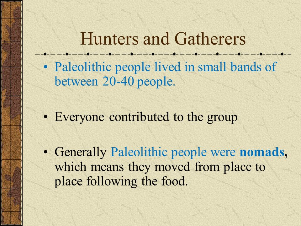 Hunters and Gatherers Paleolithic people lived in small bands of between 20-40 people. Everyone contributed to the group.