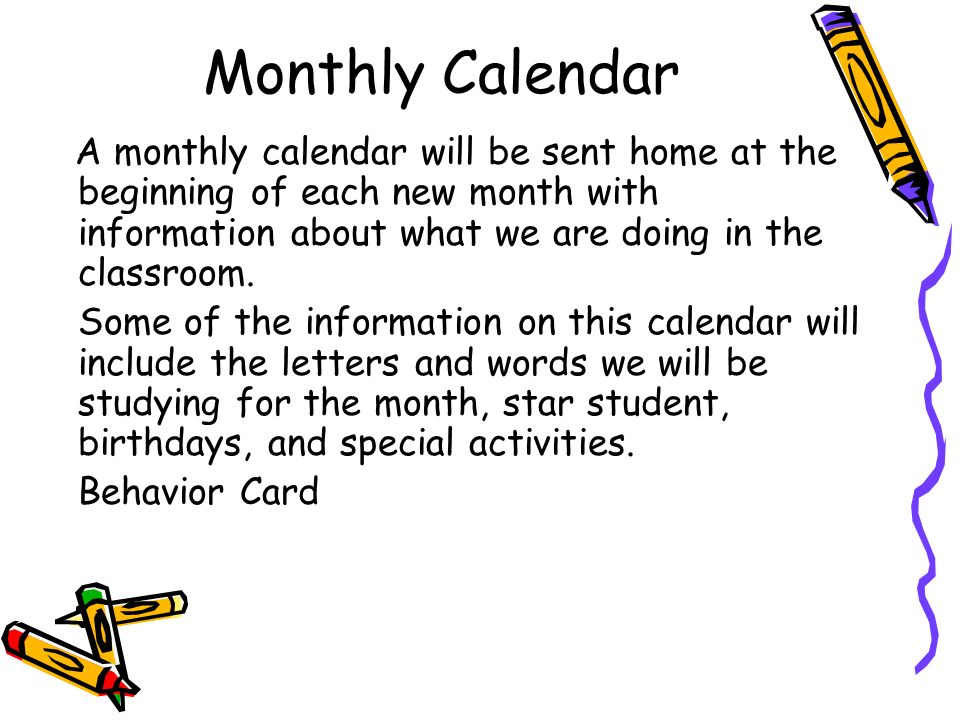 Monthly CalendarA monthly calendar will be sent home at the beginning of each new month with information about what we are doing in the classroom.