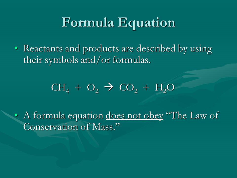 Formula Equation Reactants and products are described by using their symbols and/or formulas. CH4 + O2  CO2 + H2O.