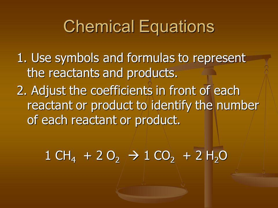Chemical Equations 1. Use symbols and formulas to represent the reactants and products.