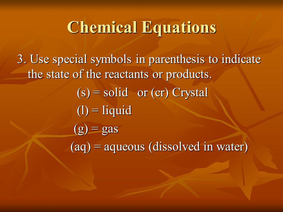 Chemical Equations 3. Use special symbols in parenthesis to indicate the state of the reactants or products.