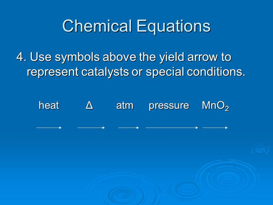 Chemical Equations 4. Use symbols above the yield arrow to represent catalysts or special conditions.