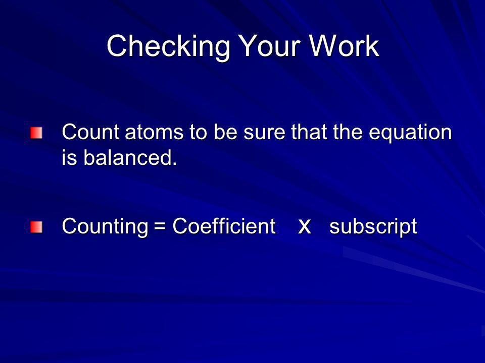 Checking Your Work Count atoms to be sure that the equation is balanced.