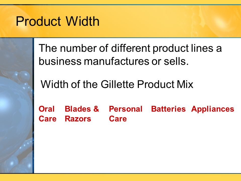 Product Width The number of different product lines a business manufactures or sells. Width of the Gillette Product Mix.