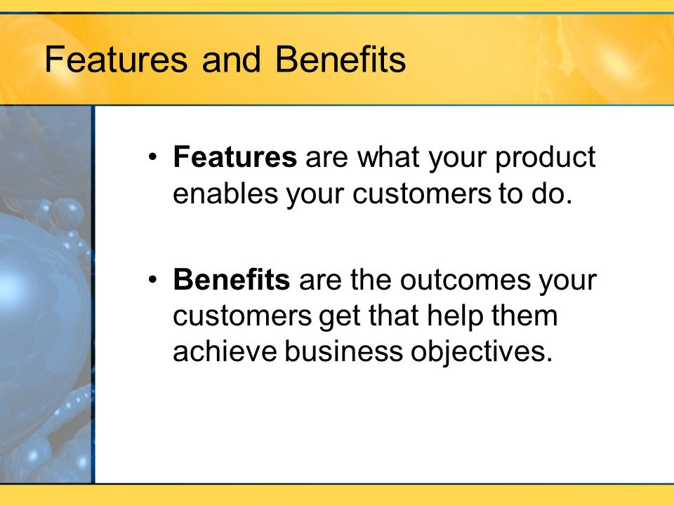 Features and Benefits Features are what your product enables your customers to do.