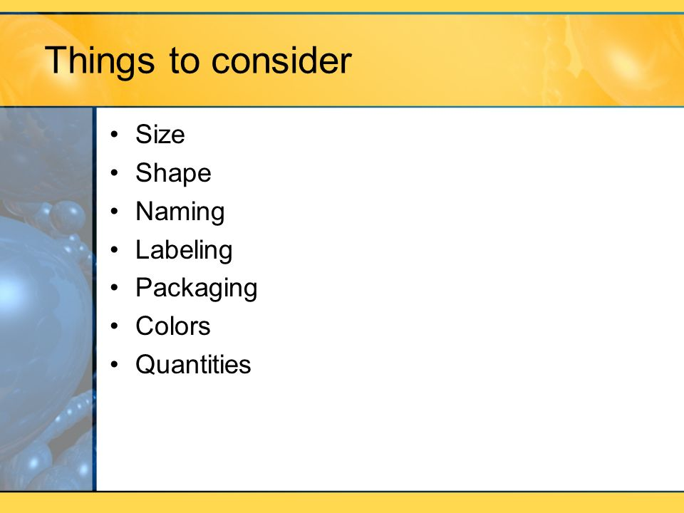 Things to consider Size Shape Naming Labeling Packaging Colors