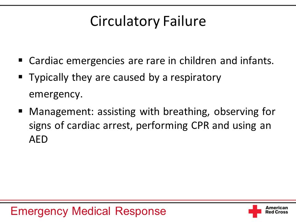 Circulatory Failure Cardiac emergencies are rare in children and infants. Typically they are caused by a respiratory emergency.