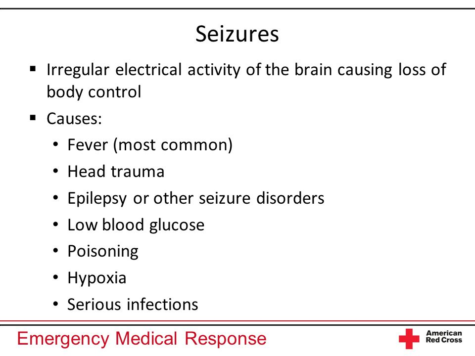Seizures Irregular electrical activity of the brain causing loss of body control. Causes: Fever (most common)