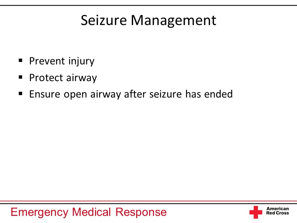 Seizure Management Prevent injury Protect airway