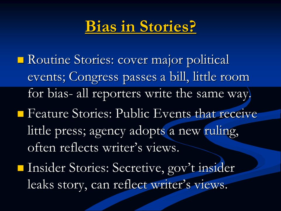 Bias in Stories Routine Stories: cover major political events; Congress passes a bill, little room for bias- all reporters write the same way.