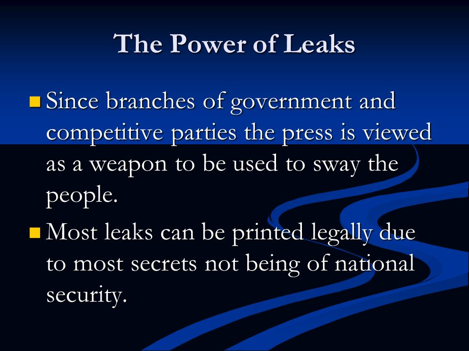 The Power of Leaks Since branches of government and competitive parties the press is viewed as a weapon to be used to sway the people.