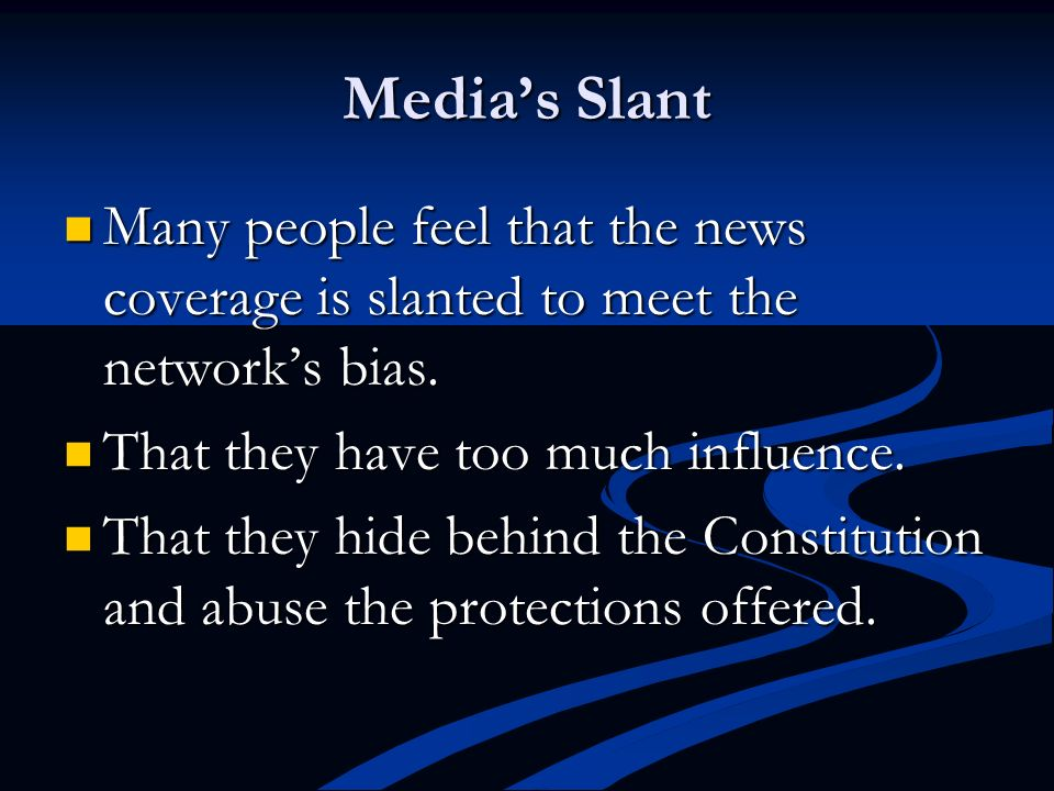 Media's Slant Many people feel that the news coverage is slanted to meet the network's bias. That they have too much influence.