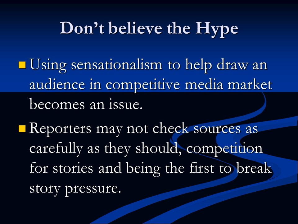 Don't believe the Hype Using sensationalism to help draw an audience in competitive media market becomes an issue.