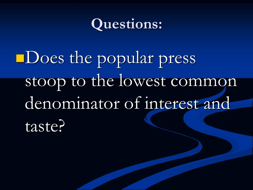 Questions: Does the popular press stoop to the lowest common denominator of interest and taste
