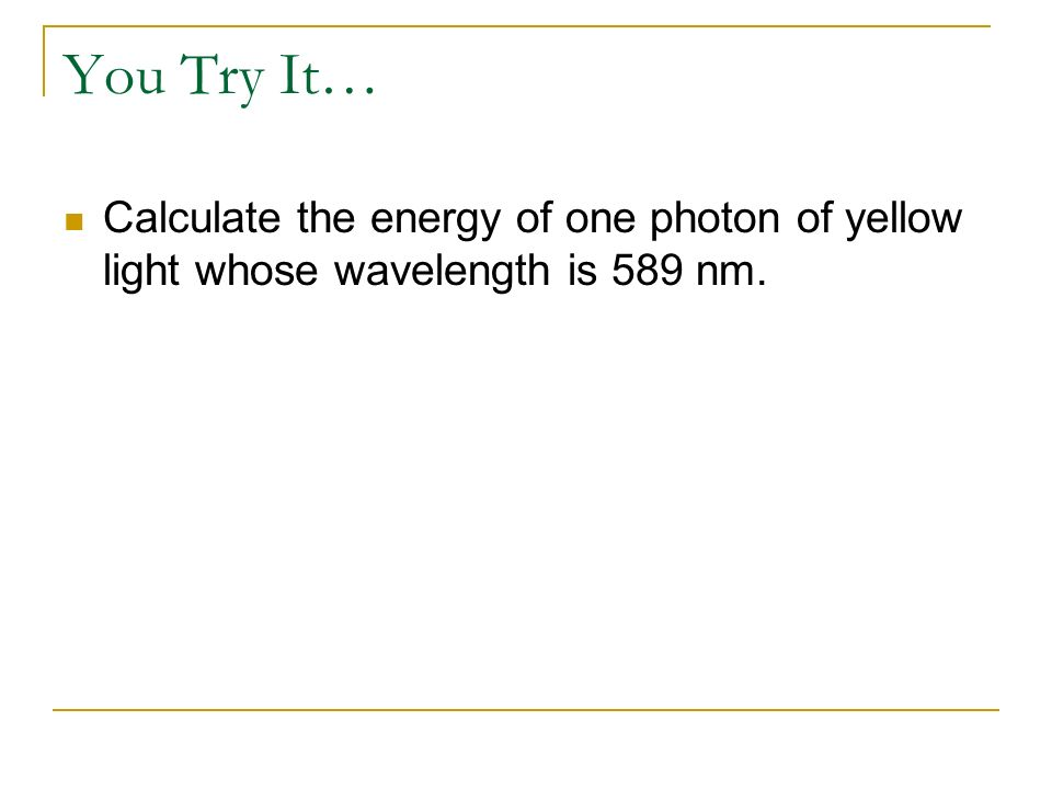 You Try It… Calculate the energy of one photon of yellow light whose wavelength is 589 nm.