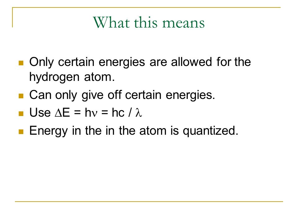 What this means Only certain energies are allowed for the hydrogen atom. Can only give off certain energies.