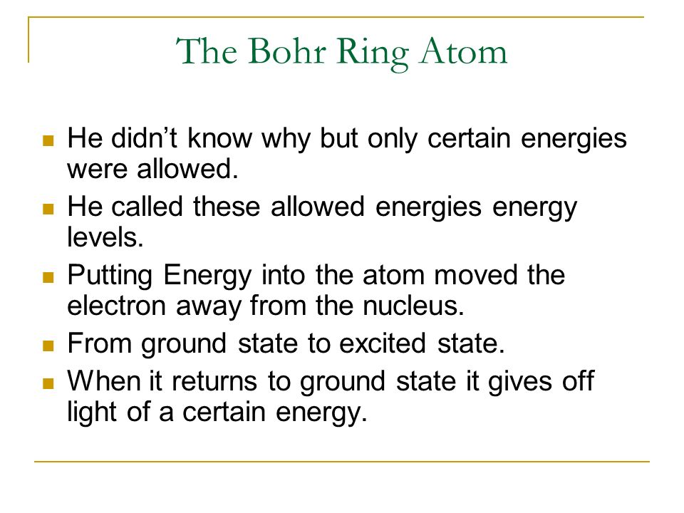 The Bohr Ring AtomHe didn't know why but only certain energies were allowed. He called these allowed energies energy levels.