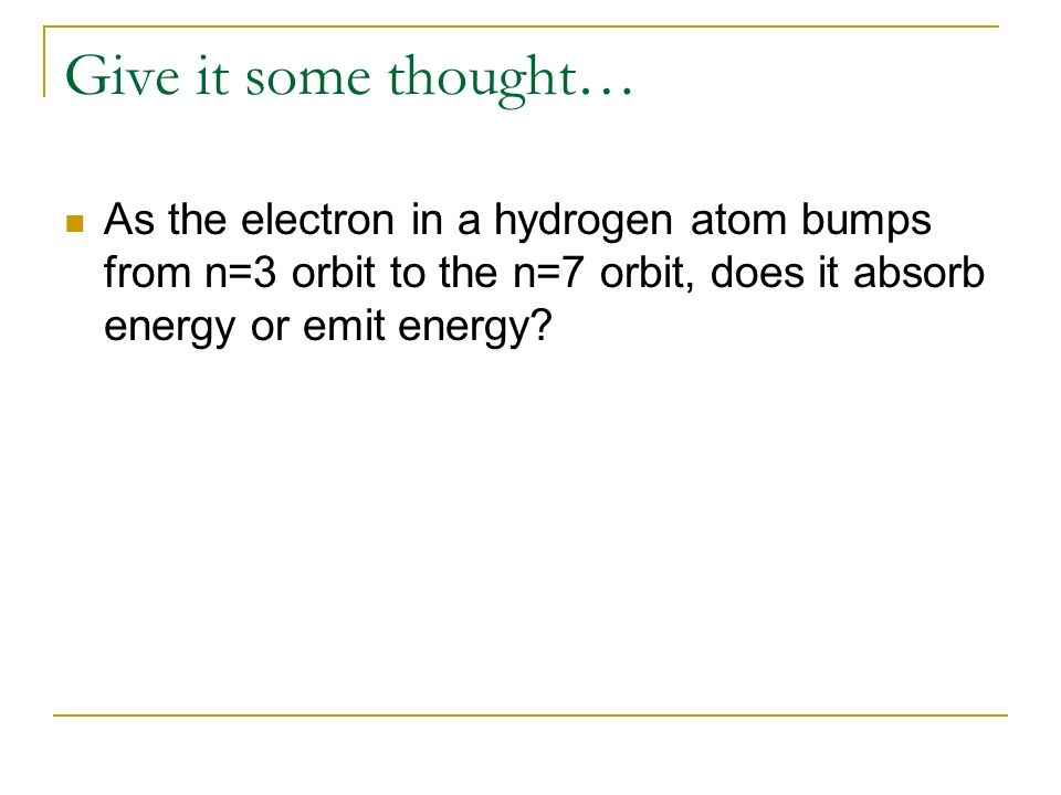 Give it some thought… As the electron in a hydrogen atom bumps from n=3 orbit to the n=7 orbit, does it absorb energy or emit energy