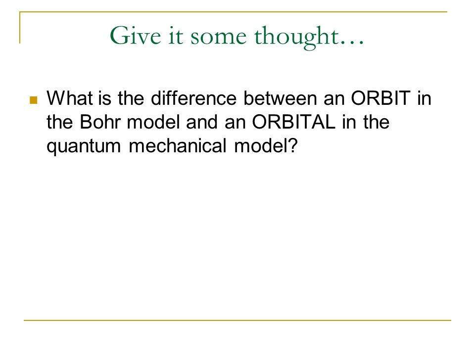 Give it some thought… What is the difference between an ORBIT in the Bohr model and an ORBITAL in the quantum mechanical model