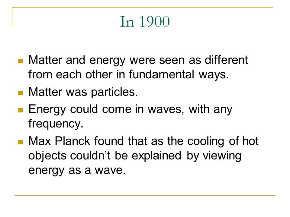 In 1900Matter and energy were seen as different from each other in fundamental ways. Matter was particles.