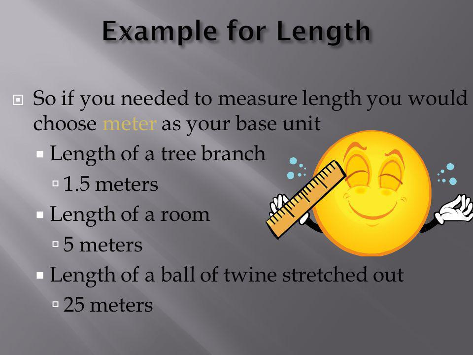 Example for Length So if you needed to measure length you would choose meter as your base unit. Length of a tree branch.