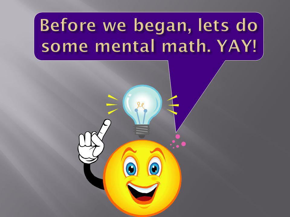 Before we began, lets do some mental math. YAY!