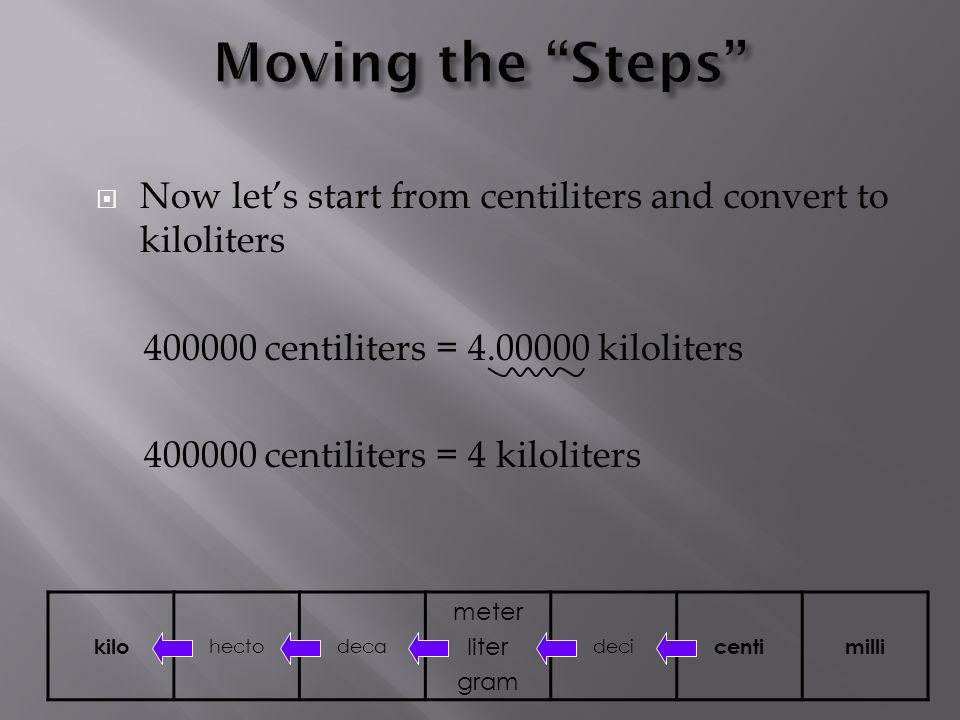 Moving the Steps Now let's start from centiliters and convert to kiloliters. 400000 centiliters = 4.00000 kiloliters.