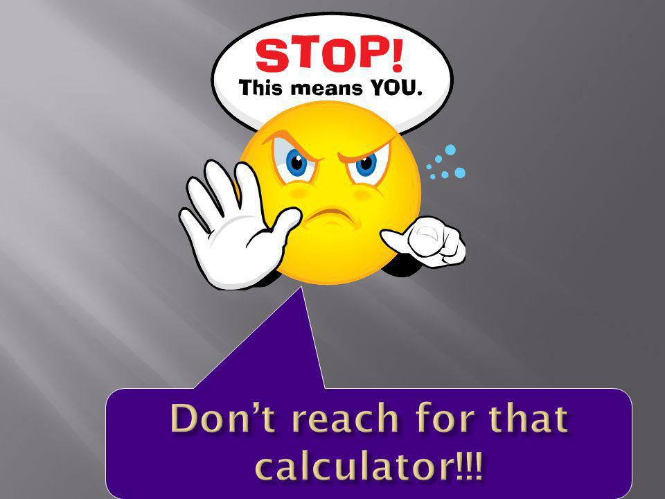 Don't reach for that calculator!!!