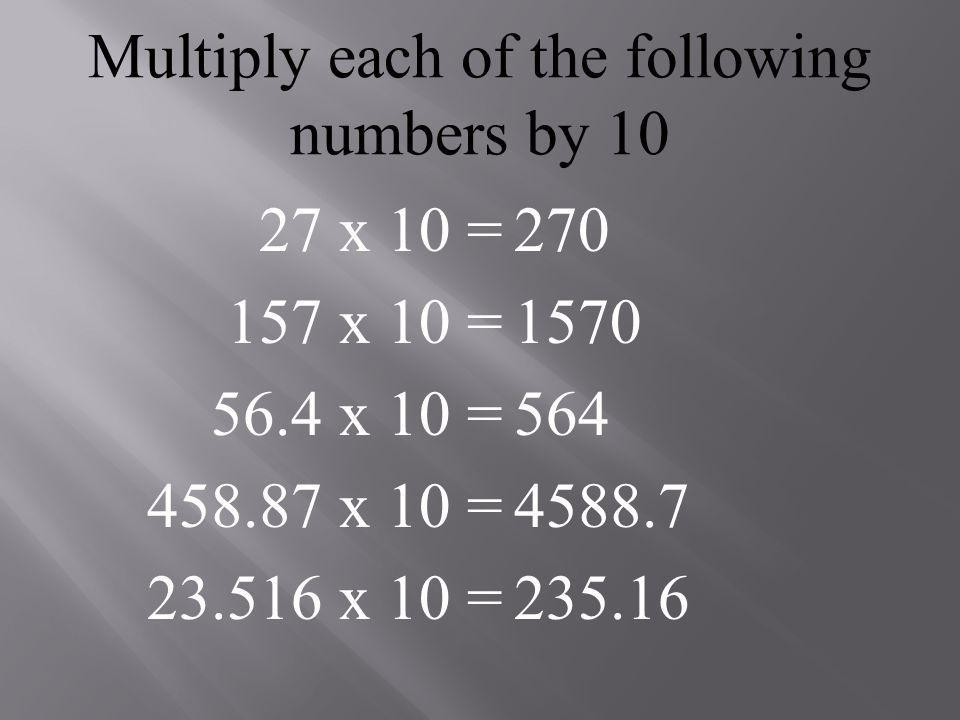 Multiply each of the following numbers by 10