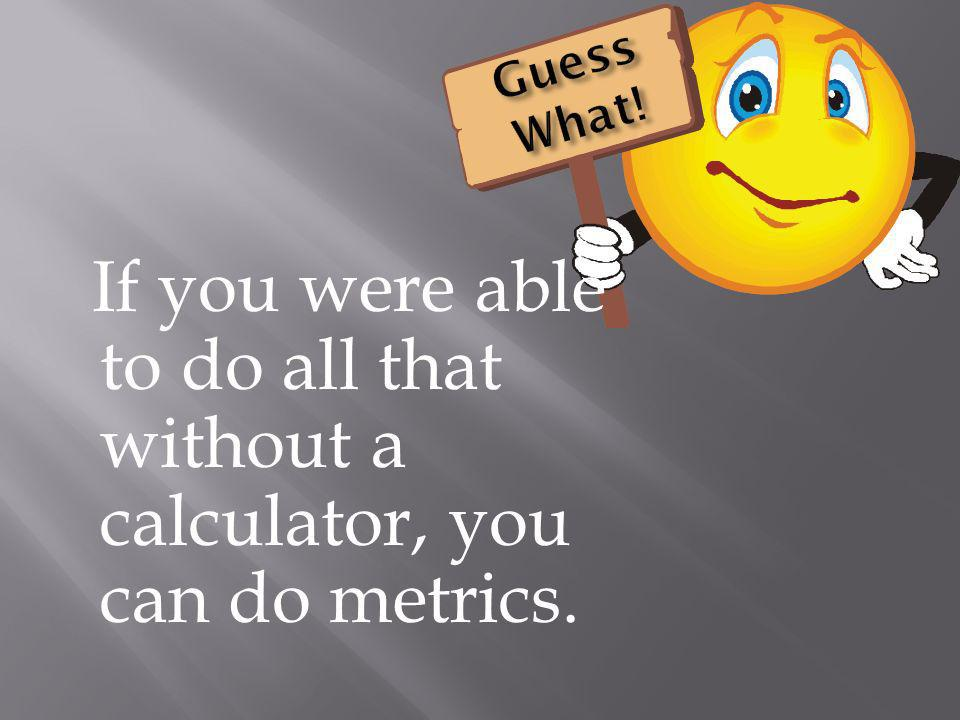 Guess What! If you were able to do all that without a calculator, you can do metrics.