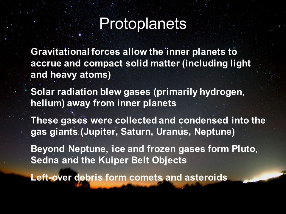 Protoplanets Gravitational forces allow the inner planets to accrue and compact solid matter (including light and heavy atoms)