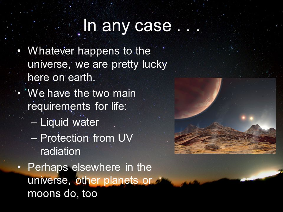 In any case . . . Whatever happens to the universe, we are pretty lucky here on earth. We have the two main requirements for life: