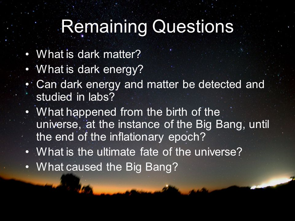 Remaining Questions What is dark matter What is dark energy