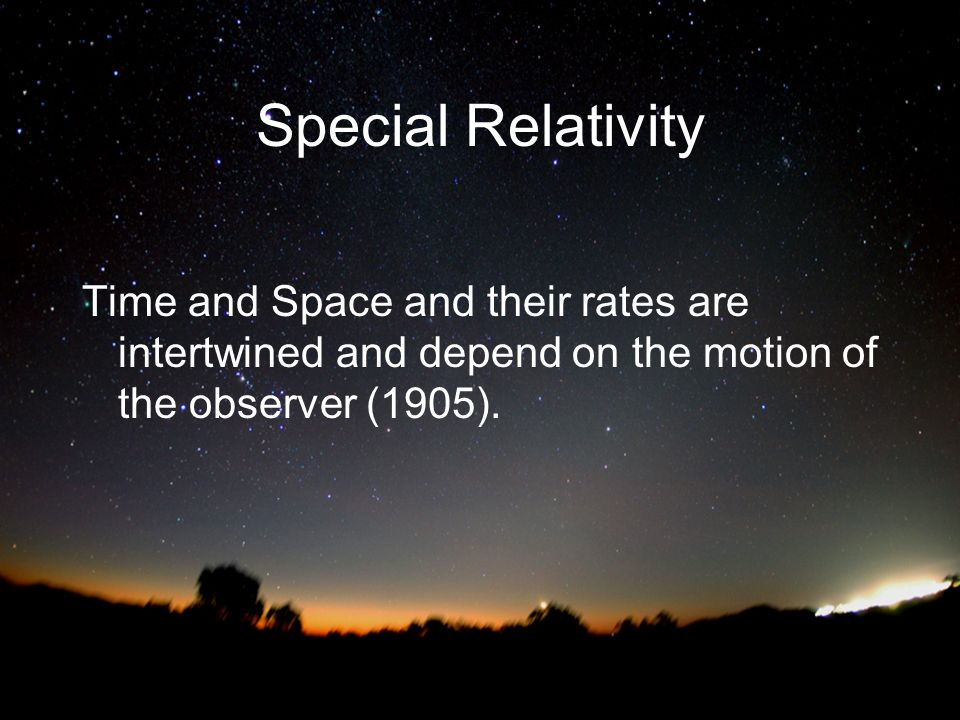 Special Relativity Time and Space and their rates are intertwined and depend on the motion of the observer (1905).