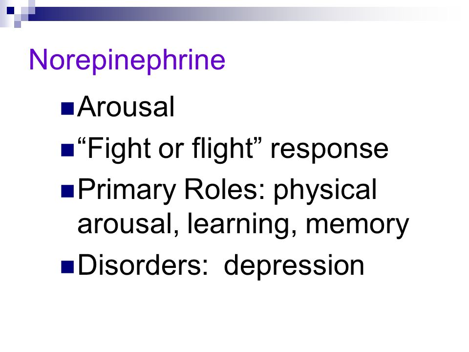 NorepinephrineArousal. Fight or flight response. Primary Roles: physical arousal, learning, memory.