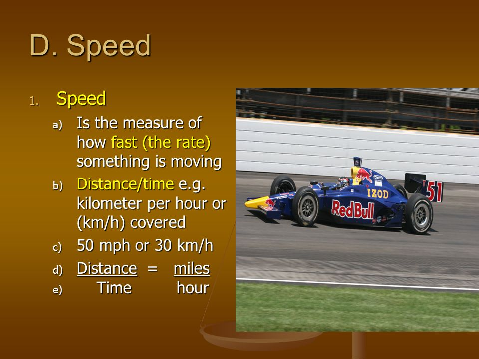 D. Speed Speed. Is the measure of how fast (the rate) something is moving. Distance/time e.g. kilometer per hour or (km/h) covered.
