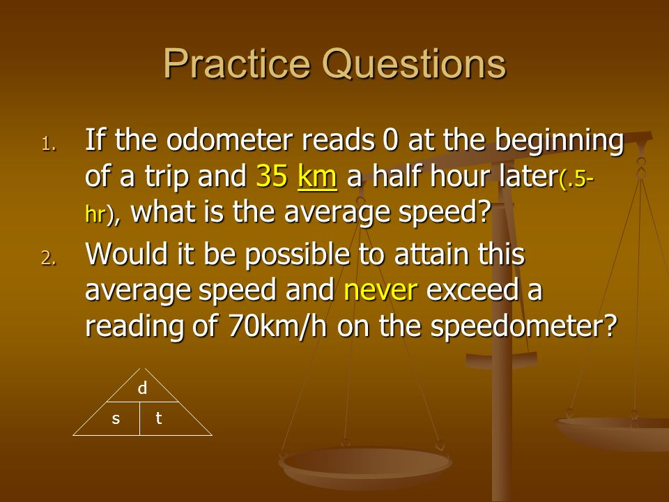 Practice Questions If the odometer reads 0 at the beginning of a trip and 35 km a half hour later(.5-hr), what is the average speed