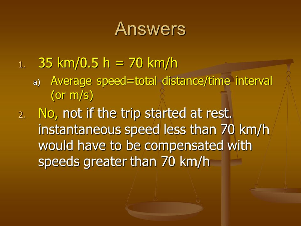 Answers 35 km/0.5 h = 70 km/h. Average speed=total distance/time interval (or m/s)