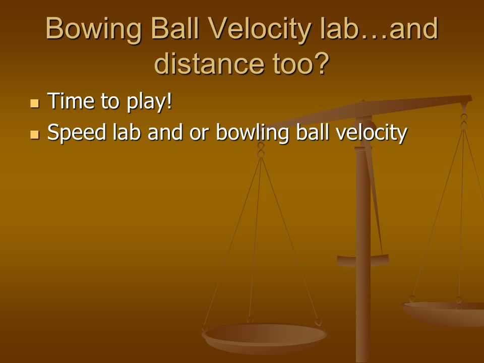 Bowing Ball Velocity lab…and distance too