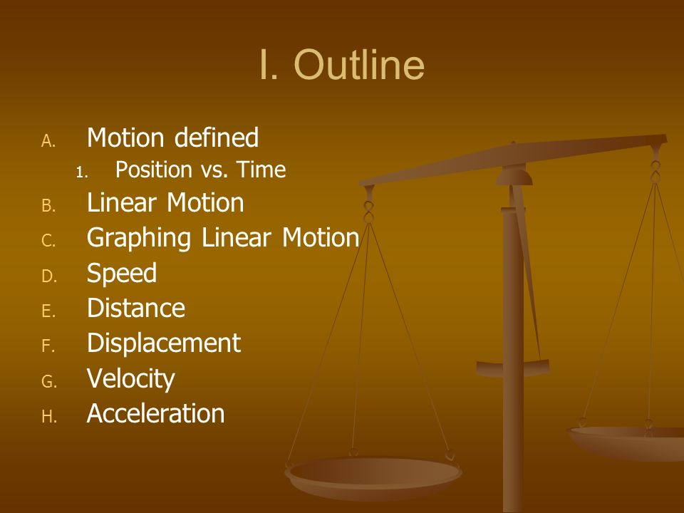 I. Outline Motion defined Linear Motion Graphing Linear Motion Speed