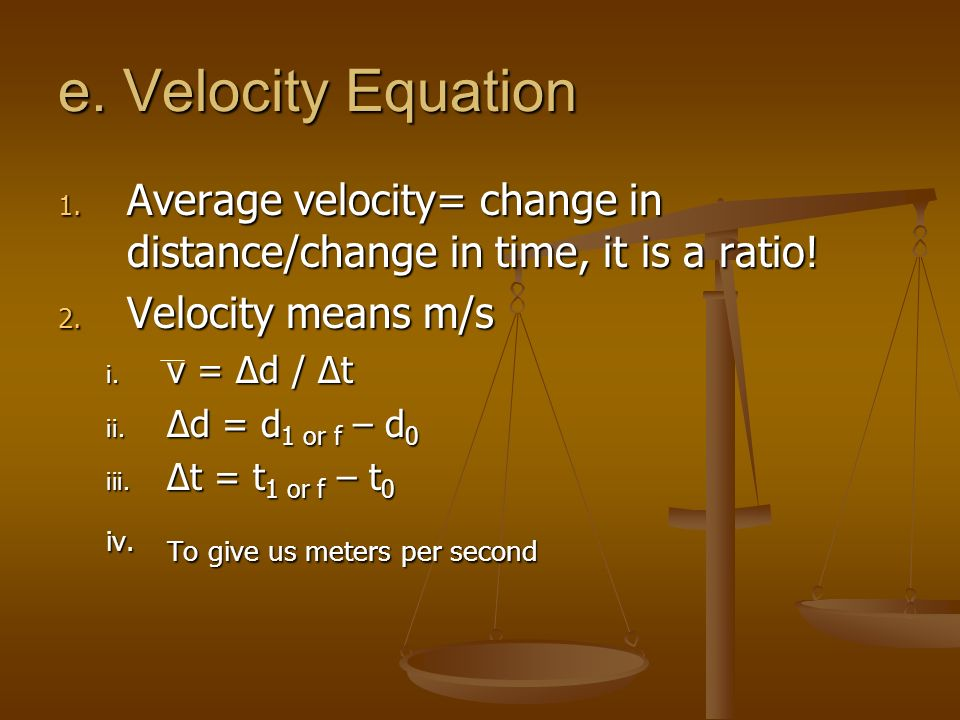 e. Velocity Equation Average velocity= change in distance/change in time, it is a ratio! Velocity means m/s.