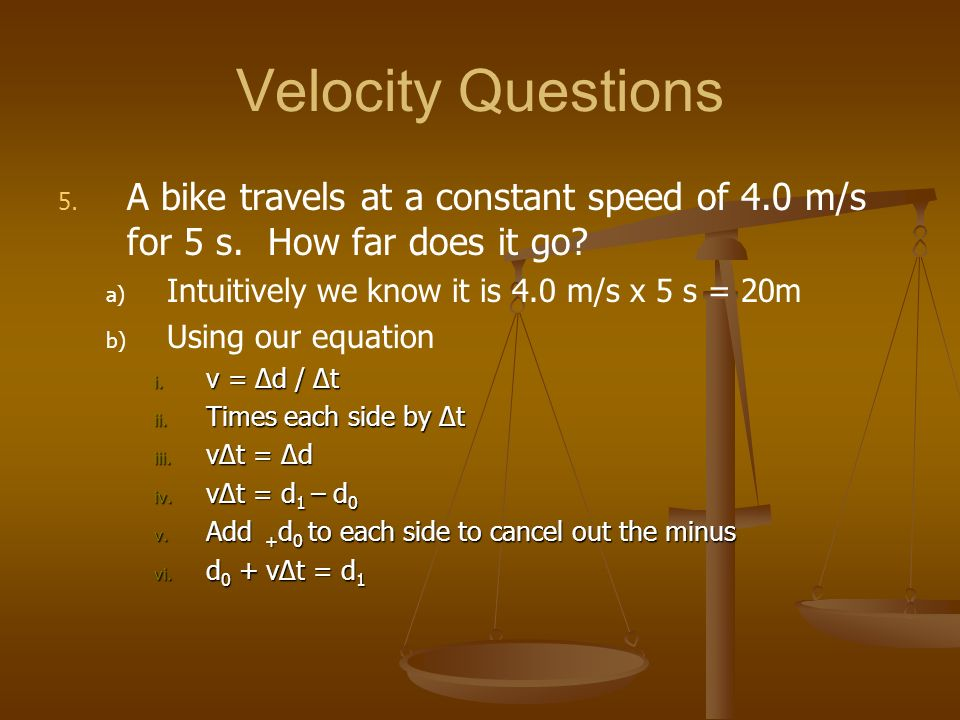 Velocity Questions A bike travels at a constant speed of 4.0 m/s for 5 s. How far does it go Intuitively we know it is 4.0 m/s x 5 s = 20m.