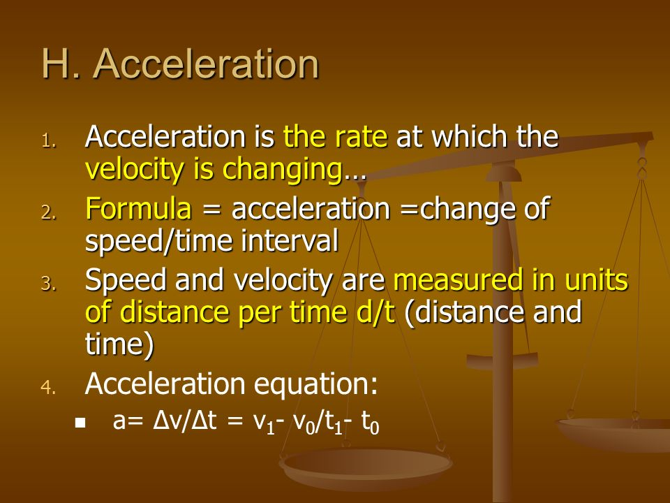 H. Acceleration Acceleration is the rate at which the velocity is changing… Formula = acceleration =change of speed/time interval.