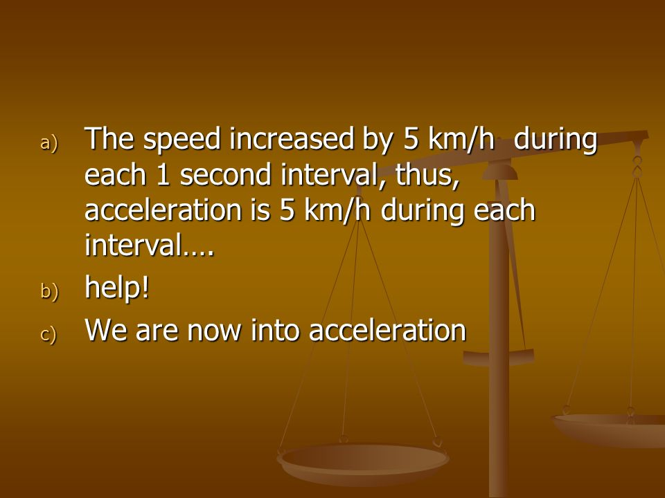 The speed increased by 5 km/h during each 1 second interval, thus, acceleration is 5 km/h during each interval….